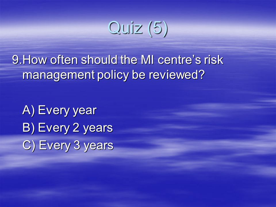 Quiz (5) 9.How often should the MI centre's risk management policy be reviewed? A) Every year B) Every 2 years C) Every 3 years