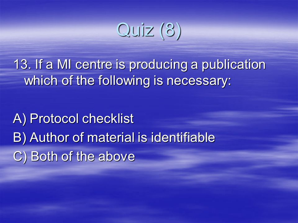 Quiz (8) 13. If a MI centre is producing a publication which of the following is necessary: A) Protocol checklist B) Author of material is identifiabl