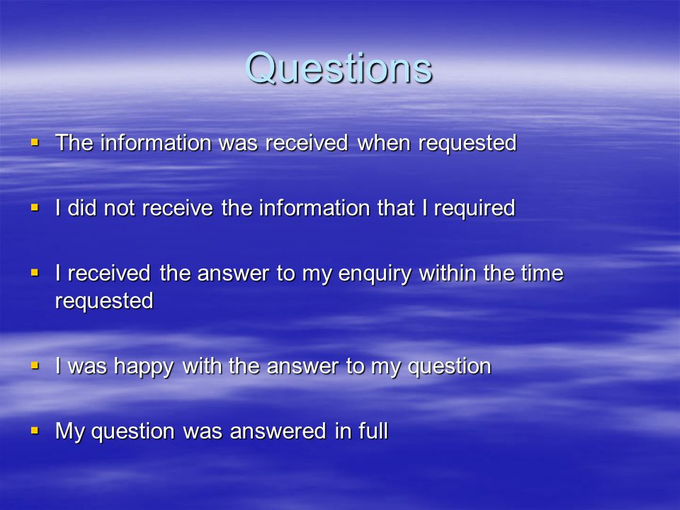 Questions  The information was received when requested  I did not receive the information that I required  I received the answer to my enquiry with