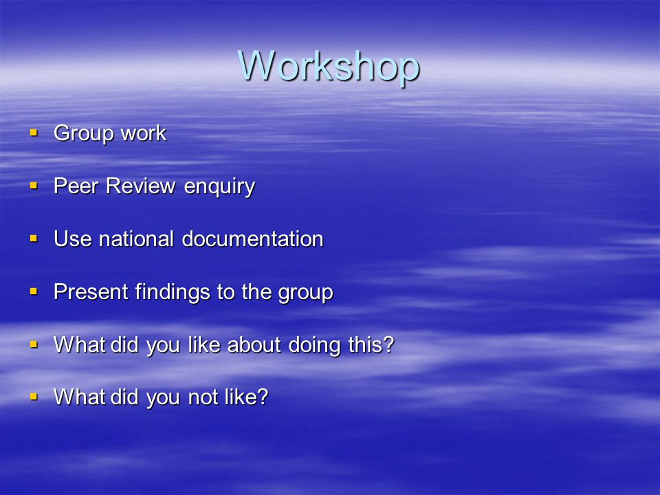 Workshop  Group work  Peer Review enquiry  Use national documentation  Present findings to the group  What did you like about doing this?  What