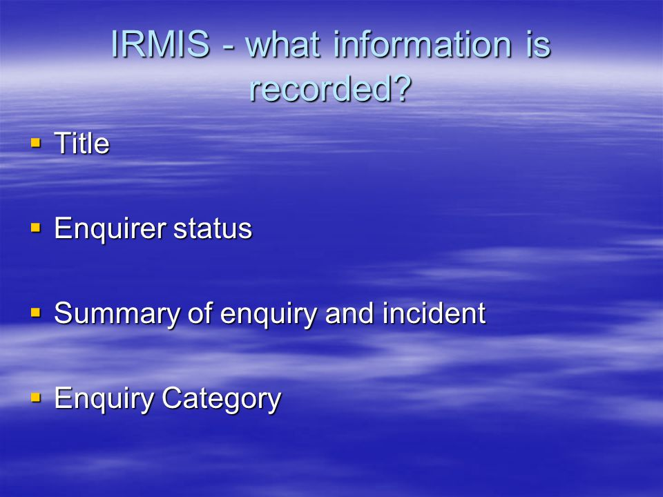 IRMIS - what information is recorded?  Title  Enquirer status  Summary of enquiry and incident  Enquiry Category