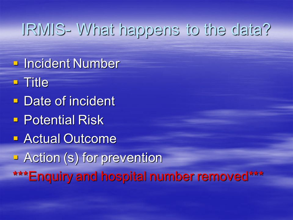 IRMIS- What happens to the data?  Incident Number  Title  Date of incident  Potential Risk  Actual Outcome  Action (s) for prevention ***Enquiry