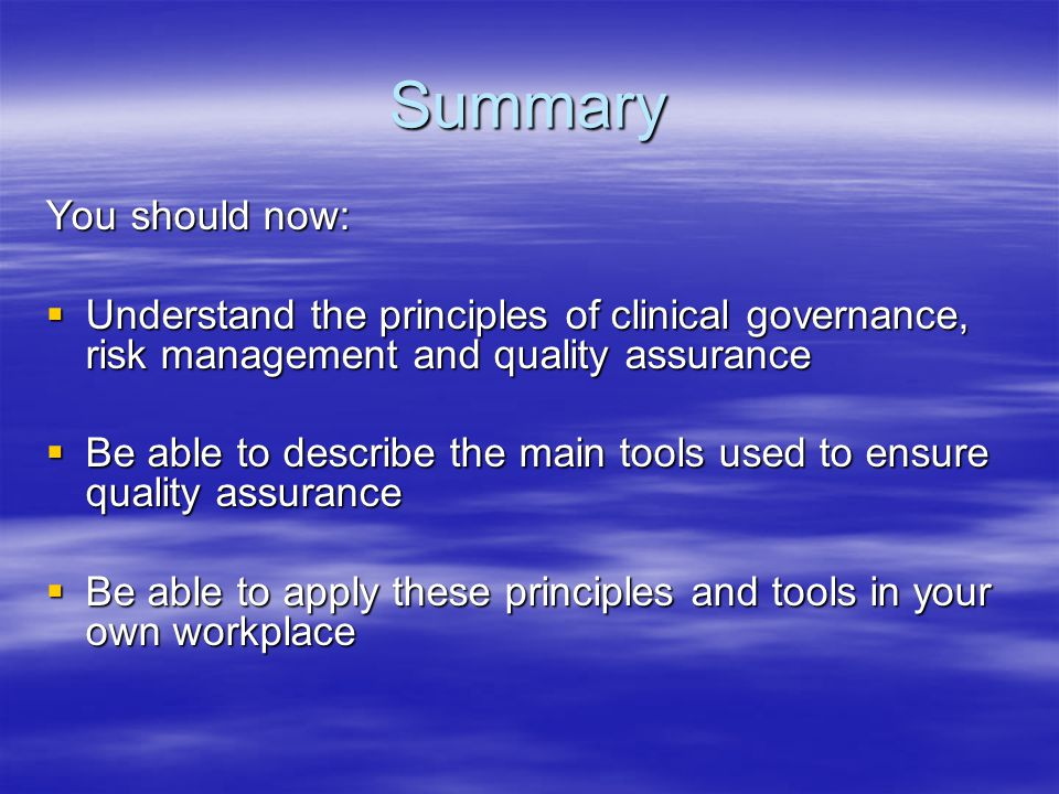 Summary You should now:  Understand the principles of clinical governance, risk management and quality assurance  Be able to describe the main tools