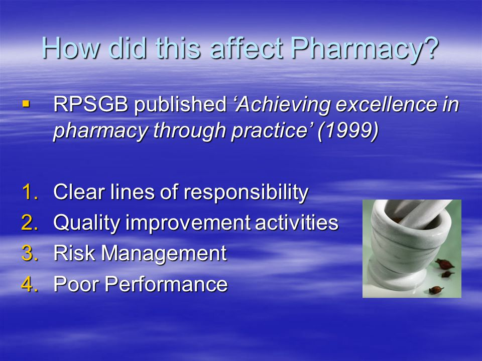 How did this affect Pharmacy?  RPSGB published 'Achieving excellence in pharmacy through practice' (1999) 1.Clear lines of responsibility 2.Quality i