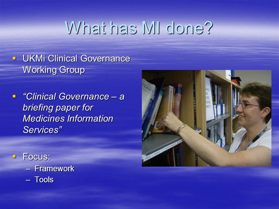"What has MI done?  UKMi Clinical Governance Working Group  ""Clinical Governance – a briefing paper for Medicines Information Services""  Focus: –Fra"