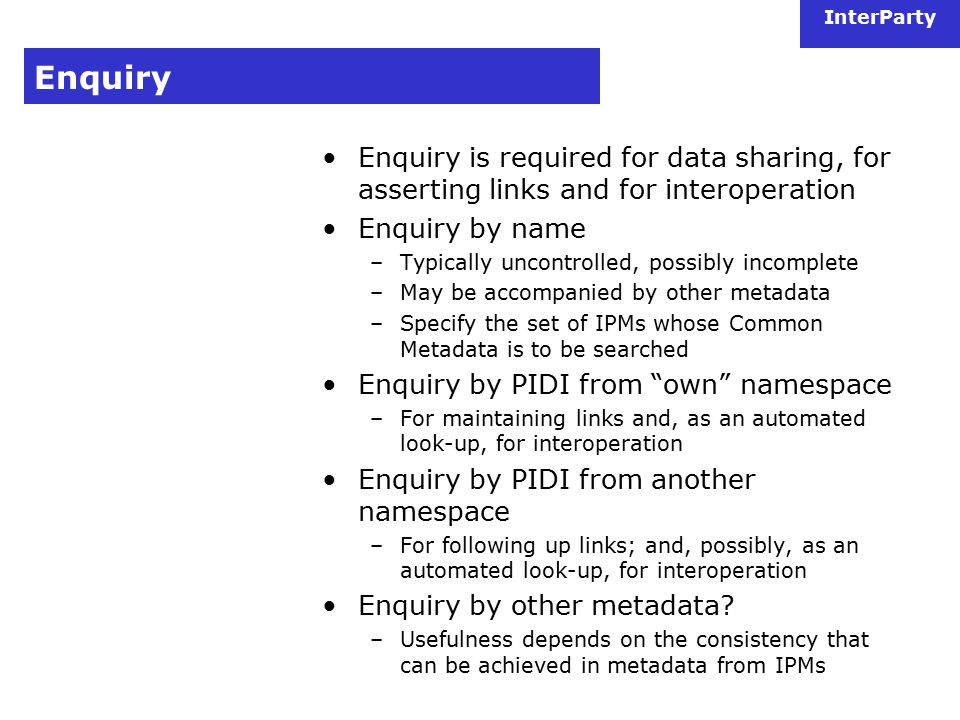 InterParty Enquiry Enquiry is required for data sharing, for asserting links and for interoperation Enquiry by name –Typically uncontrolled, possibly incomplete –May be accompanied by other metadata –Specify the set of IPMs whose Common Metadata is to be searched Enquiry by PIDI from own namespace –For maintaining links and, as an automated look-up, for interoperation Enquiry by PIDI from another namespace –For following up links; and, possibly, as an automated look-up, for interoperation Enquiry by other metadata.