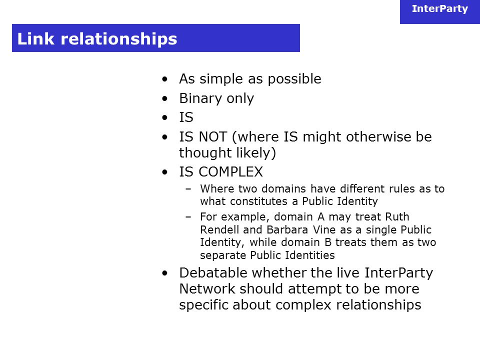 InterParty Link relationships As simple as possible Binary only IS IS NOT (where IS might otherwise be thought likely) IS COMPLEX –Where two domains have different rules as to what constitutes a Public Identity –For example, domain A may treat Ruth Rendell and Barbara Vine as a single Public Identity, while domain B treats them as two separate Public Identities Debatable whether the live InterParty Network should attempt to be more specific about complex relationships