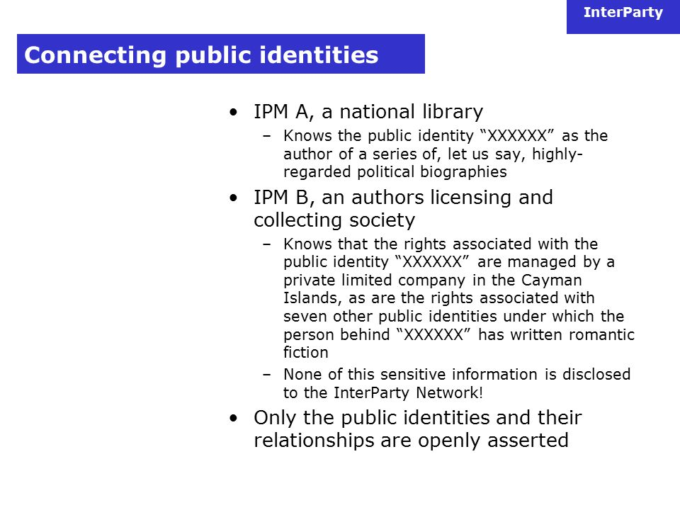 InterParty Connecting public identities IPM A, a national library –Knows the public identity XXXXXX as the author of a series of, let us say, highly- regarded political biographies IPM B, an authors licensing and collecting society –Knows that the rights associated with the public identity XXXXXX are managed by a private limited company in the Cayman Islands, as are the rights associated with seven other public identities under which the person behind XXXXXX has written romantic fiction –None of this sensitive information is disclosed to the InterParty Network.