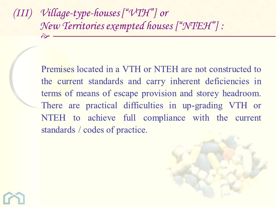  (III) Village-type-houses [ VTH ] or New Territories exempted houses [ NTEH ] : Premises located in a VTH or NTEH are not constructed to the current standards and carry inherent deficiencies in terms of means of escape provision and storey headroom.