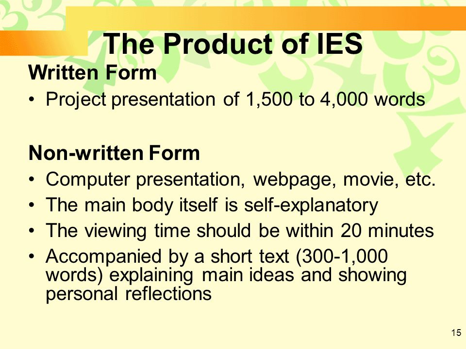 15 The Product of IES Written Form Project presentation of 1,500 to 4,000 words Non-written Form Computer presentation, webpage, movie, etc.
