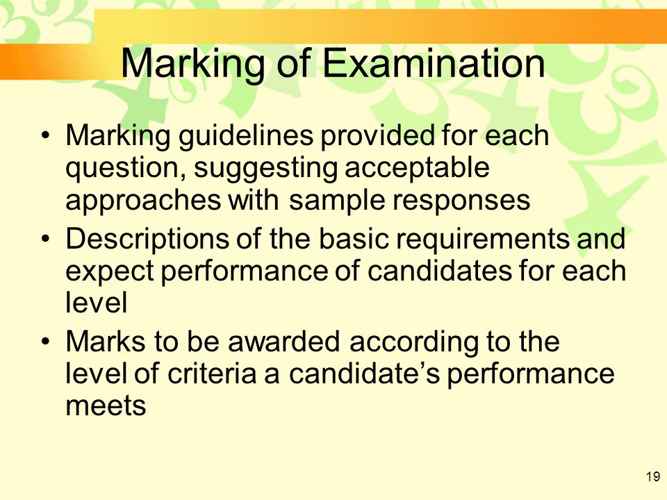 19 Marking of Examination Marking guidelines provided for each question, suggesting acceptable approaches with sample responses Descriptions of the basic requirements and expect performance of candidates for each level Marks to be awarded according to the level of criteria a candidate's performance meets