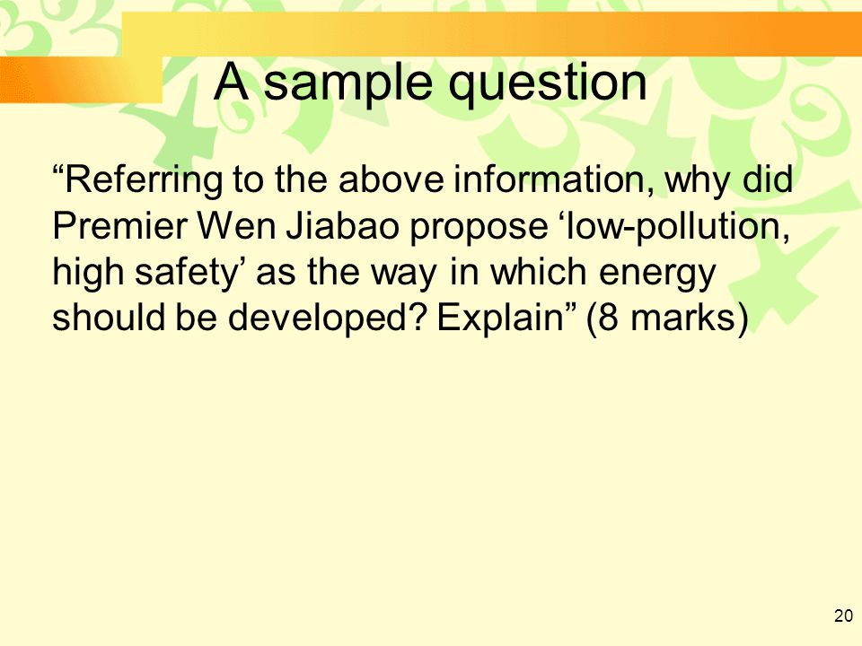 20 A sample question Referring to the above information, why did Premier Wen Jiabao propose 'low-pollution, high safety' as the way in which energy should be developed.