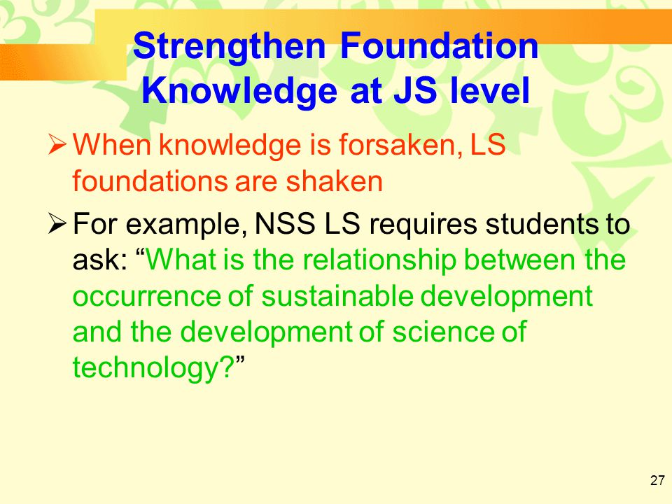 27 Strengthen Foundation Knowledge at JS level  When knowledge is forsaken, LS foundations are shaken  For example, NSS LS requires students to ask: What is the relationship between the occurrence of sustainable development and the development of science of technology