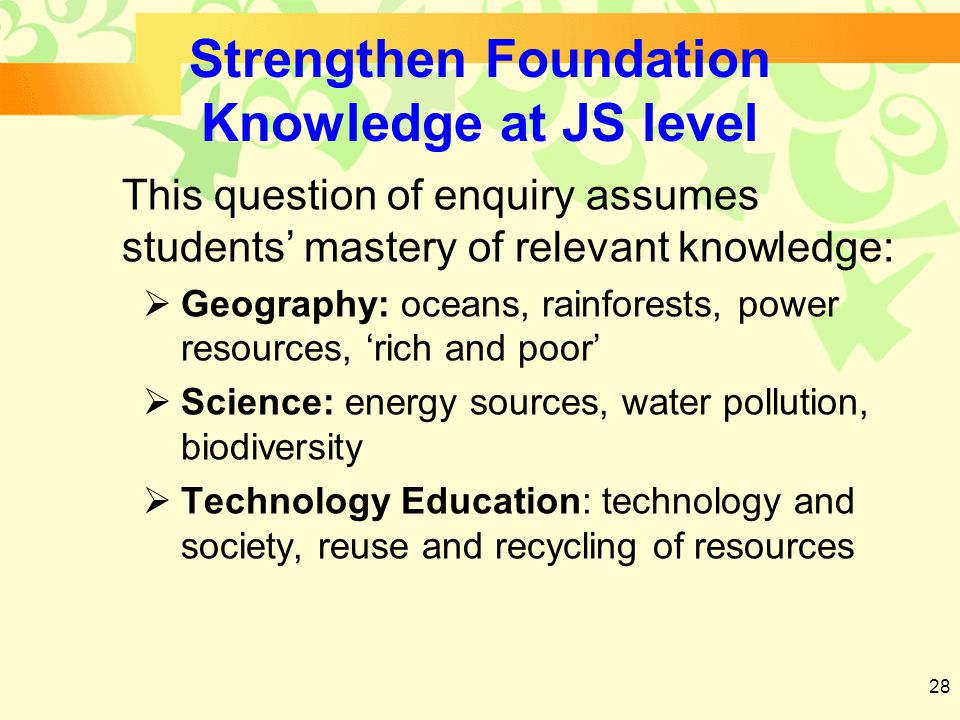 28 Strengthen Foundation Knowledge at JS level This question of enquiry assumes students' mastery of relevant knowledge:  Geography: oceans, rainforests, power resources, 'rich and poor'  Science: energy sources, water pollution, biodiversity  Technology Education: technology and society, reuse and recycling of resources