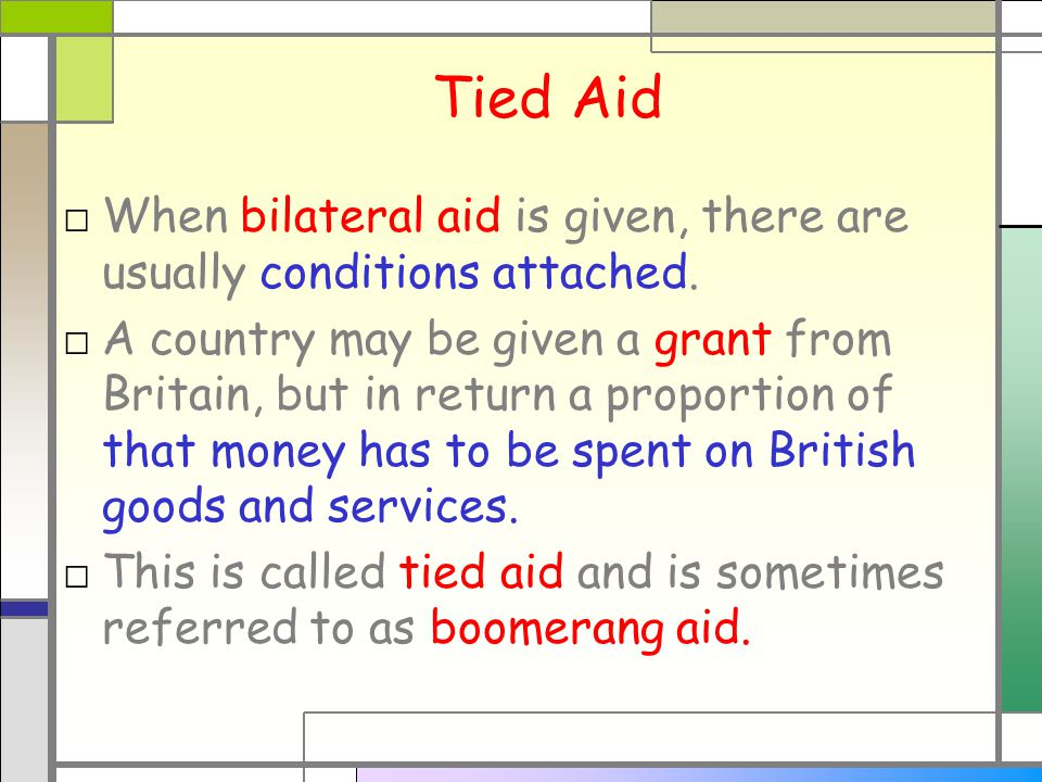 Tied Aid □ When bilateral aid is given, there are usually conditions attached.