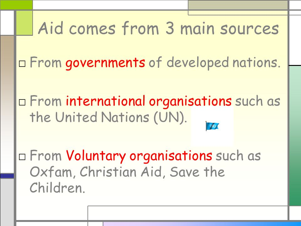 Aid comes from 3 main sources □ From governments of developed nations.