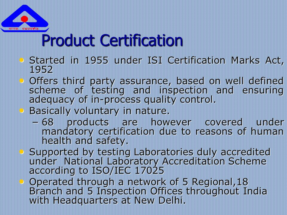 Product Certification Started in 1955 under ISI Certification Marks Act, 1952 Started in 1955 under ISI Certification Marks Act, 1952 Offers third party assurance, based on well defined scheme of testing and inspection and ensuring adequacy of in-process quality control.