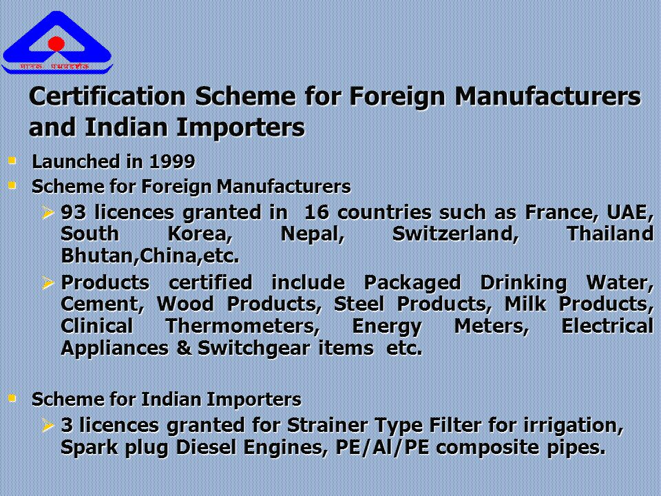 Certification Scheme for Foreign Manufacturers and Indian Importers  Launched in 1999  Scheme for Foreign Manufacturers  93 licences granted in 16
