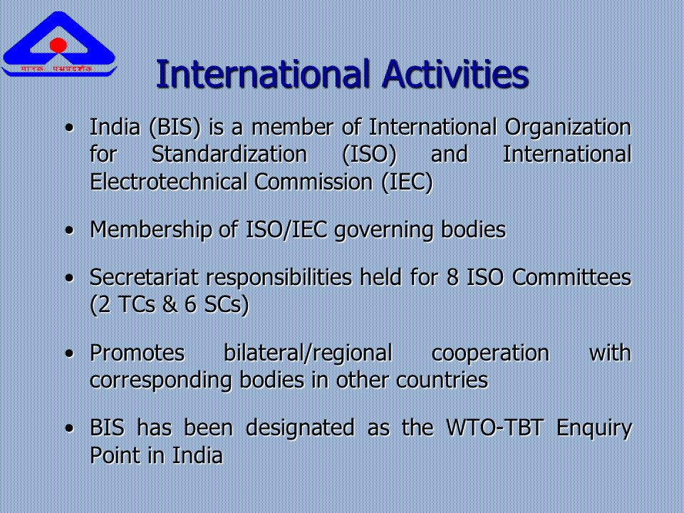 International Activities India (BIS) is a member of International Organization for Standardization (ISO) and International Electrotechnical Commission (IEC)India (BIS) is a member of International Organization for Standardization (ISO) and International Electrotechnical Commission (IEC) Membership of ISO/IEC governing bodiesMembership of ISO/IEC governing bodies Secretariat responsibilities held for 8 ISO Committees (2 TCs & 6 SCs)Secretariat responsibilities held for 8 ISO Committees (2 TCs & 6 SCs) Promotes bilateral/regional cooperation with corresponding bodies in other countriesPromotes bilateral/regional cooperation with corresponding bodies in other countries BIS has been designated as the WTO-TBT Enquiry Point in IndiaBIS has been designated as the WTO-TBT Enquiry Point in India