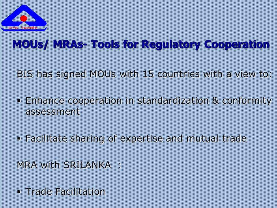 MOUs/ MRAs- Tools for Regulatory Cooperation BIS has signed MOUs with 15 countries with a view to:  Enhance cooperation in standardization & conformity assessment  Facilitate sharing of expertise and mutual trade MRA with SRILANKA :  Trade Facilitation