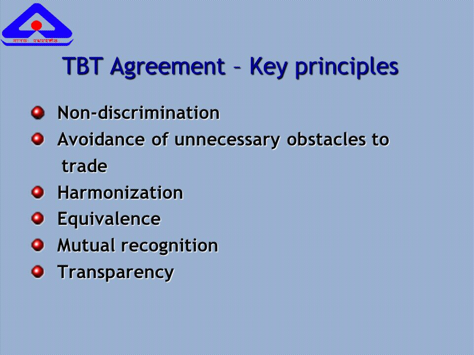 TBT Agreement – Key principles Non-discrimination Non-discrimination Avoidance of unnecessary obstacles to Avoidance of unnecessary obstacles to trade