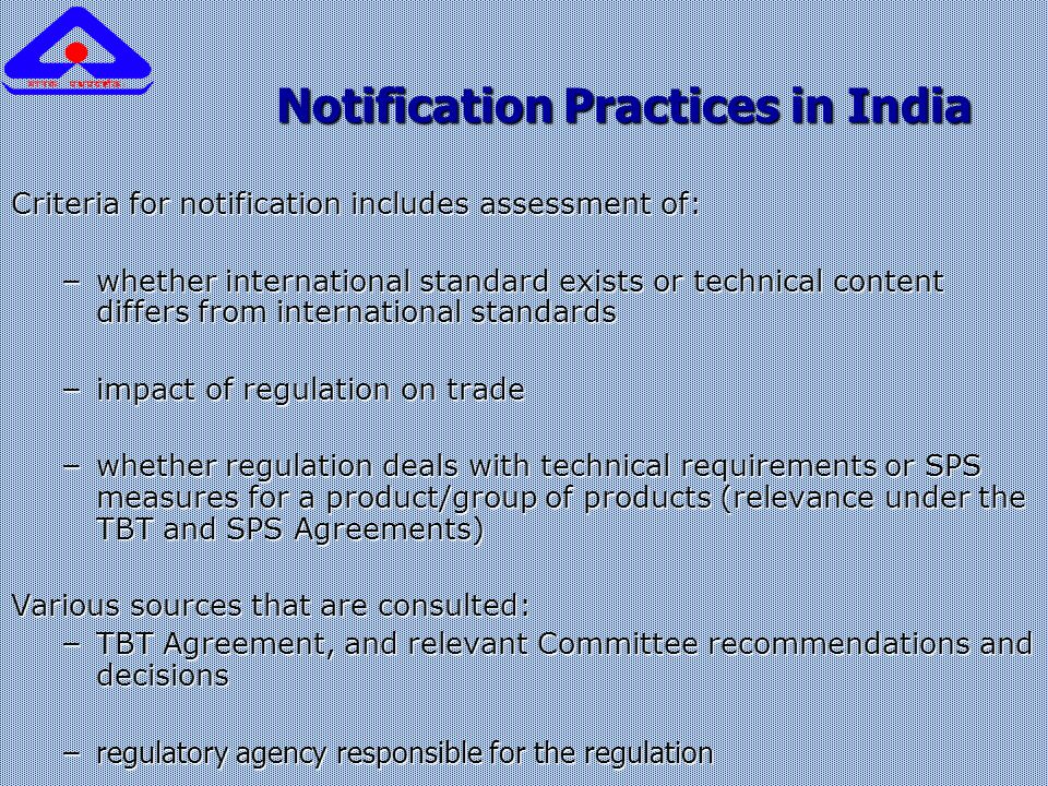 Notification Practices in India Notification Practices in India Criteria for notification includes assessment of: – whether international standard exists or technical content differs from international standards – impact of regulation on trade – whether regulation deals with technical requirements or SPS measures for a product/group of products (relevance under the TBT and SPS Agreements) Various sources that are consulted: – TBT Agreement, and relevant Committee recommendations and decisions –regulatory agency responsible for the regulation
