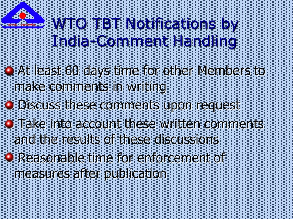 WTO TBT Notifications by India-Comment Handling At least 60 days time for other Members to make comments in writing At least 60 days time for other Members to make comments in writing Discuss these comments upon request Discuss these comments upon request Take into account these written comments and the results of these discussions Take into account these written comments and the results of these discussions Reasonable time for enforcement of measures after publication Reasonable time for enforcement of measures after publication
