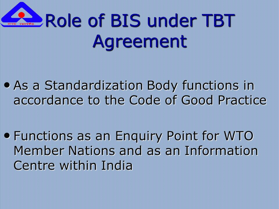 Role of BIS under TBT Agreement As a Standardization Body functions in accordance to the Code of Good Practice As a Standardization Body functions in accordance to the Code of Good Practice Functions as an Enquiry Point for WTO Member Nations and as an Information Centre within India Functions as an Enquiry Point for WTO Member Nations and as an Information Centre within India