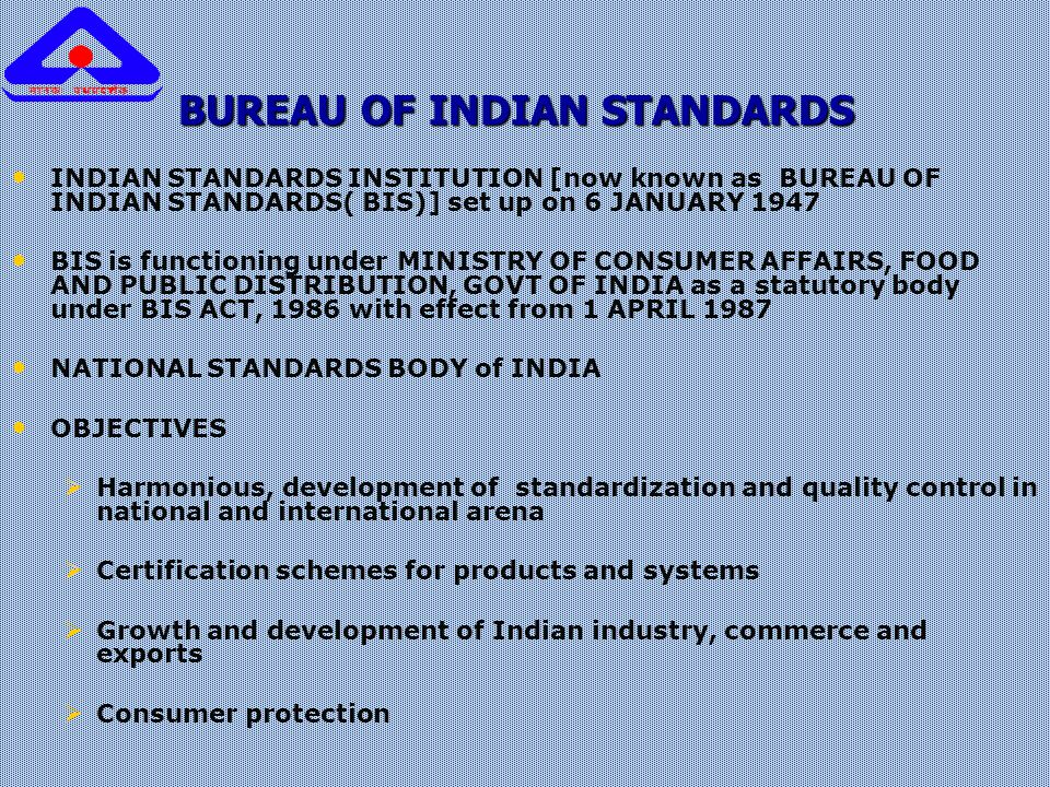 BUREAU OF INDIAN STANDARDS INDIAN STANDARDS INSTITUTION [now known as BUREAU OF INDIAN STANDARDS( BIS)] set up on 6 JANUARY 1947 BIS is functioning under MINISTRY OF CONSUMER AFFAIRS, FOOD AND PUBLIC DISTRIBUTION, GOVT OF INDIA as a statutory body under BIS ACT, 1986 with effect from 1 APRIL 1987 NATIONAL STANDARDS BODY of INDIA OBJECTIVES   Harmonious, development of standardization and quality control in national and international arena   Certification schemes for products and systems   Growth and development of Indian industry, commerce and exports   Consumer protection