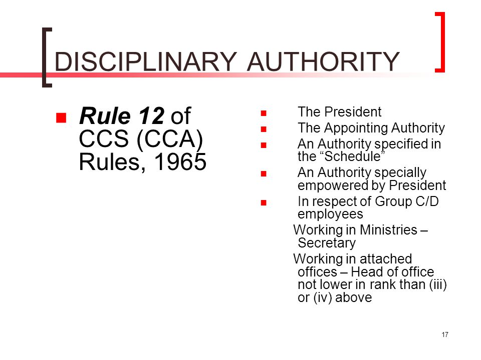"""17 DISCIPLINARY AUTHORITY Rule 12 of CCS (CCA) Rules, 1965 The President The Appointing Authority An Authority specified in the """"Schedule"""" An Authorit"""