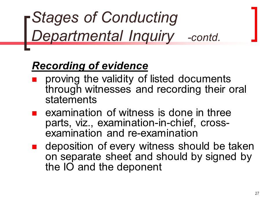 27 Stages of Conducting Departmental Inquiry -contd. Recording of evidence proving the validity of listed documents through witnesses and recording th