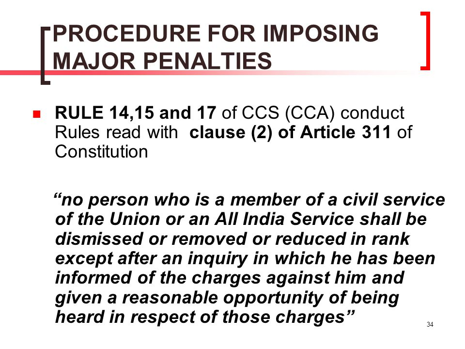 """34 PROCEDURE FOR IMPOSING MAJOR PENALTIES RULE 14,15 and 17 of CCS (CCA) conduct Rules read with clause (2) of Article 311 of Constitution """"no person"""
