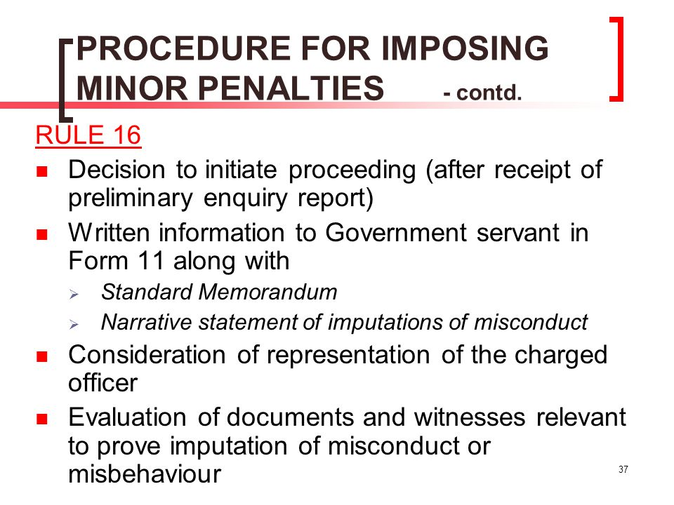 37 PROCEDURE FOR IMPOSING MINOR PENALTIES - contd. RULE 16 Decision to initiate proceeding (after receipt of preliminary enquiry report) Written infor