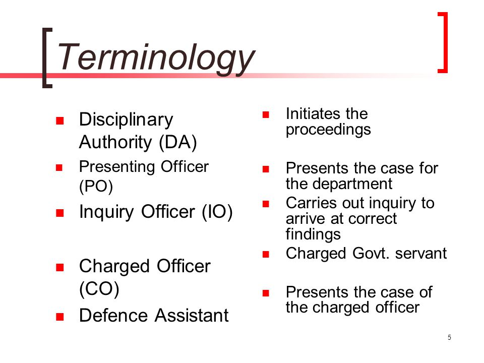 5 Terminology Disciplinary Authority (DA) Presenting Officer (PO) Inquiry Officer (IO) Charged Officer (CO) Defence Assistant Initiates the proceeding