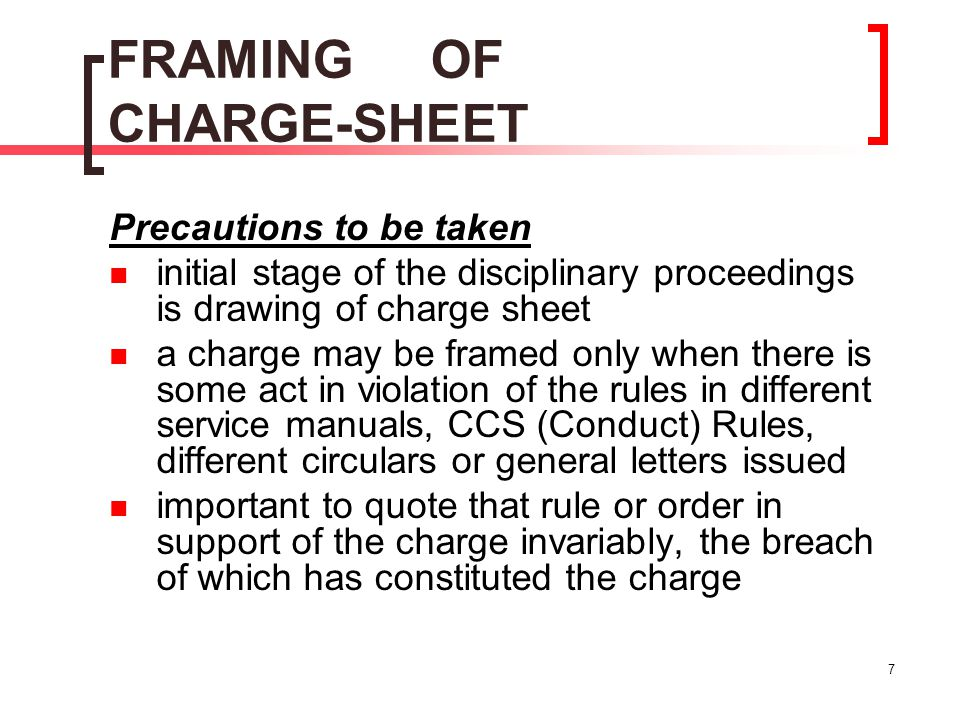 7 FRAMING OF CHARGE-SHEET Precautions to be taken initial stage of the disciplinary proceedings is drawing of charge sheet a charge may be framed only