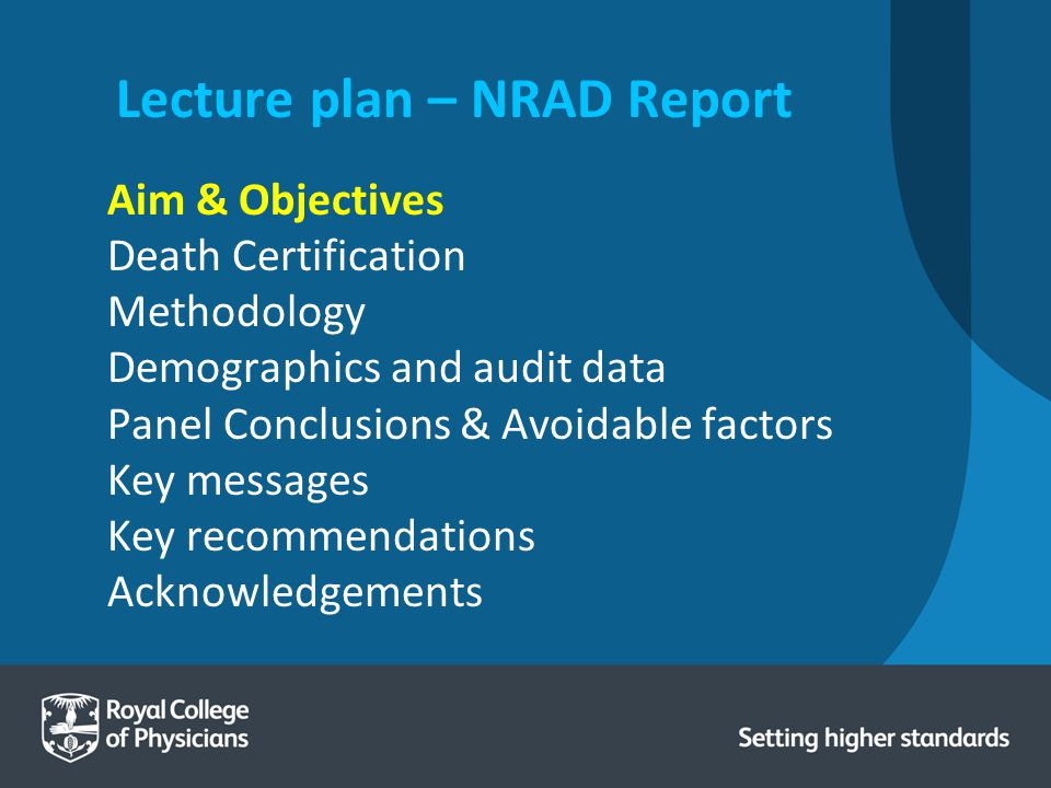 Lecture plan – NRAD Report Aim & Objectives Death Certification Methodology Demographics and audit data Panel Conclusions & Avoidable factors Key messages Key recommendations Acknowledgements