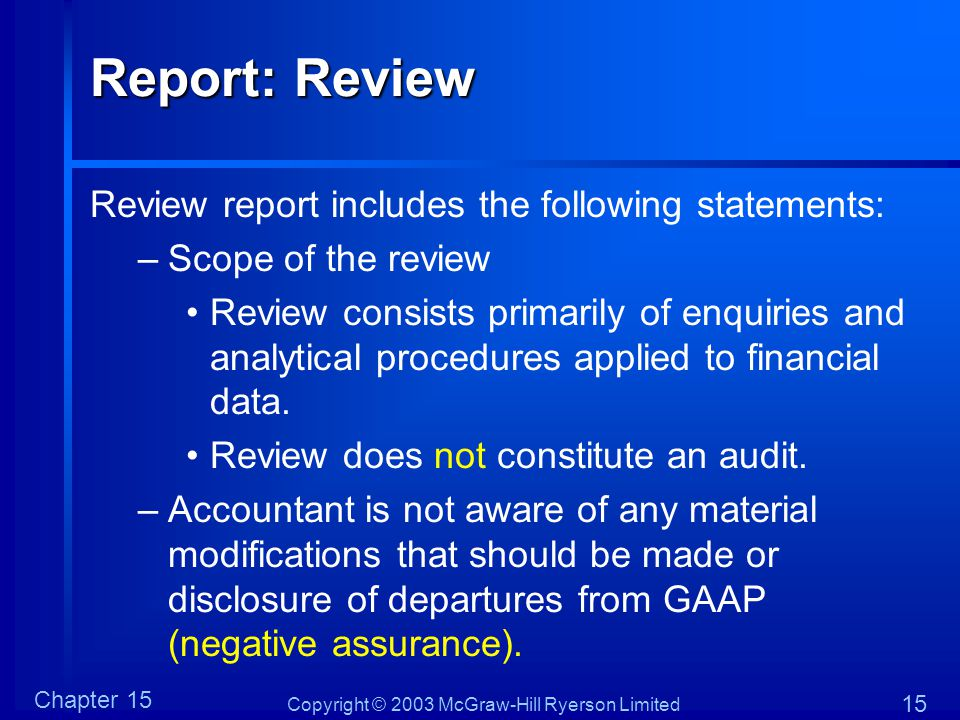 Copyright © 2003 McGraw-Hill Ryerson Limited Chapter 15 15 Report: Review Review report includes the following statements: –Scope of the review Review consists primarily of enquiries and analytical procedures applied to financial data.