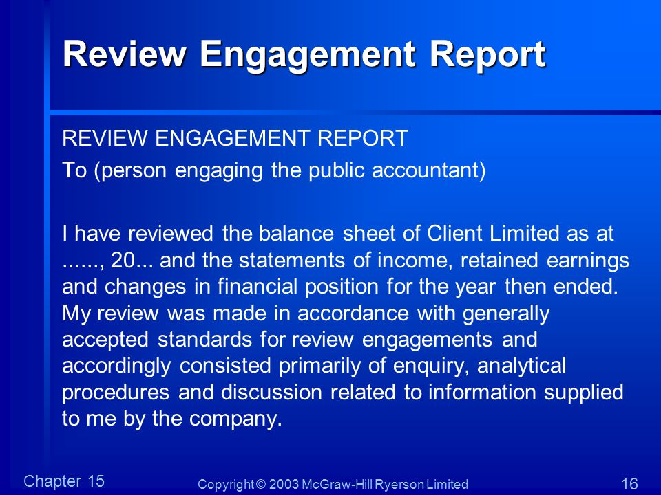 Copyright © 2003 McGraw-Hill Ryerson Limited Chapter 15 16 Review Engagement Report REVIEW ENGAGEMENT REPORT To (person engaging the public accountant) I have reviewed the balance sheet of Client Limited as at......, 20...