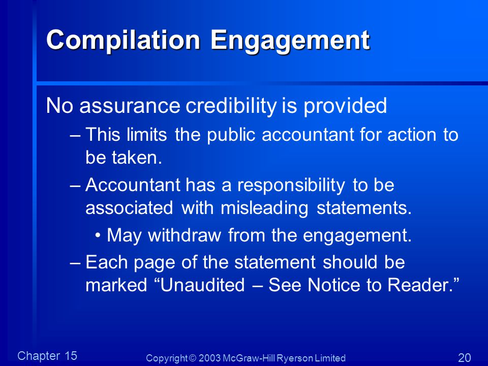 Copyright © 2003 McGraw-Hill Ryerson Limited Chapter 15 20 Compilation Engagement No assurance credibility is provided –This limits the public accountant for action to be taken.