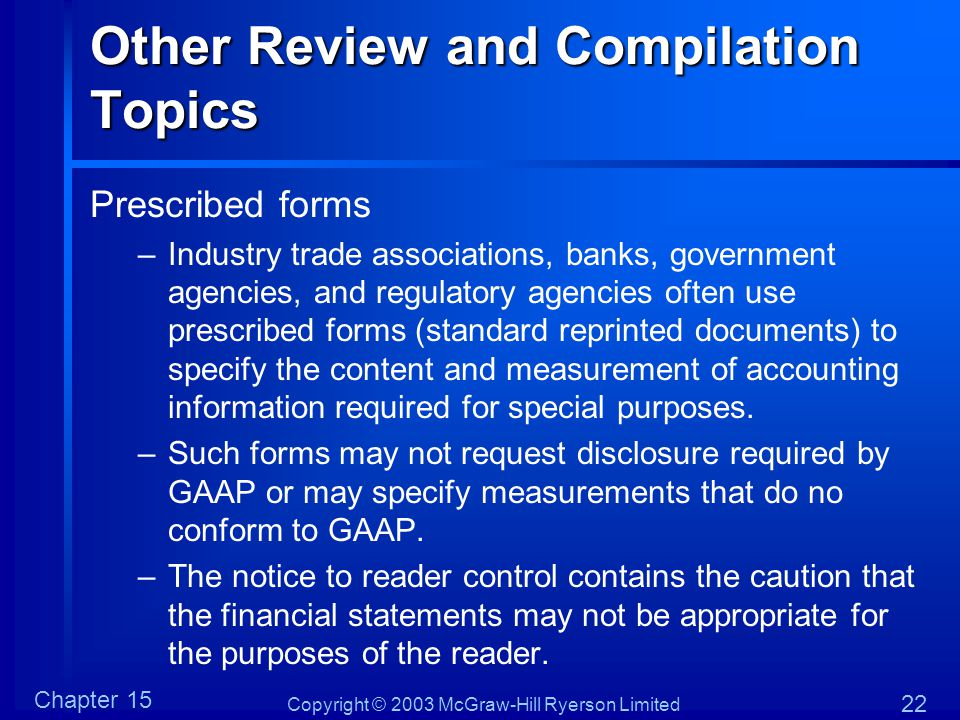 Copyright © 2003 McGraw-Hill Ryerson Limited Chapter 15 22 Other Review and Compilation Topics Prescribed forms –Industry trade associations, banks, g