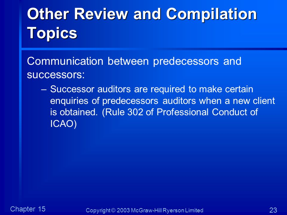 Copyright © 2003 McGraw-Hill Ryerson Limited Chapter 15 23 Other Review and Compilation Topics Communication between predecessors and successors: –Successor auditors are required to make certain enquiries of predecessors auditors when a new client is obtained.