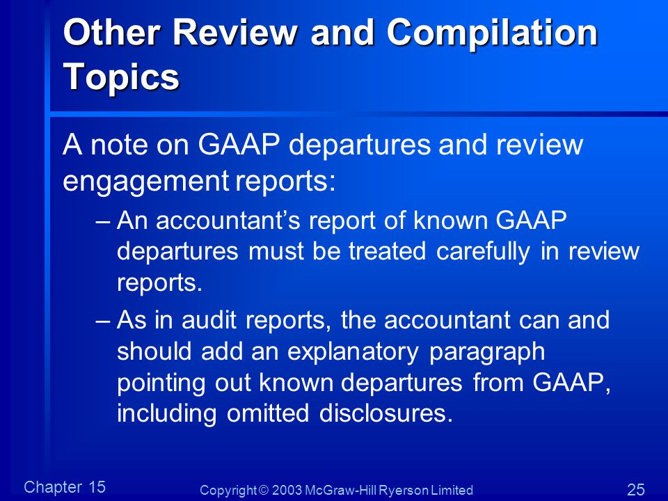 Copyright © 2003 McGraw-Hill Ryerson Limited Chapter 15 25 Other Review and Compilation Topics A note on GAAP departures and review engagement reports: –An accountant's report of known GAAP departures must be treated carefully in review reports.