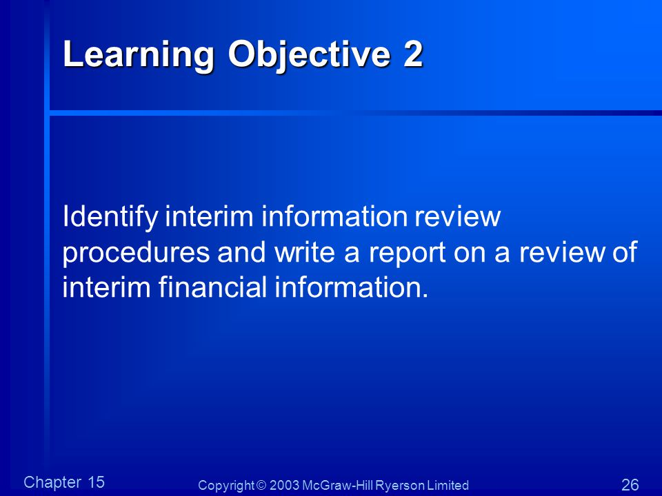 Copyright © 2003 McGraw-Hill Ryerson Limited Chapter 15 26 Learning Objective 2 Identify interim information review procedures and write a report on a review of interim financial information.