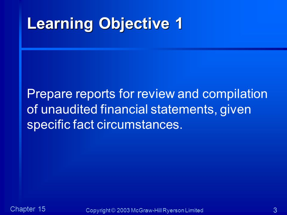 Copyright © 2003 McGraw-Hill Ryerson Limited Chapter 15 3 Learning Objective 1 Prepare reports for review and compilation of unaudited financial statements, given specific fact circumstances.