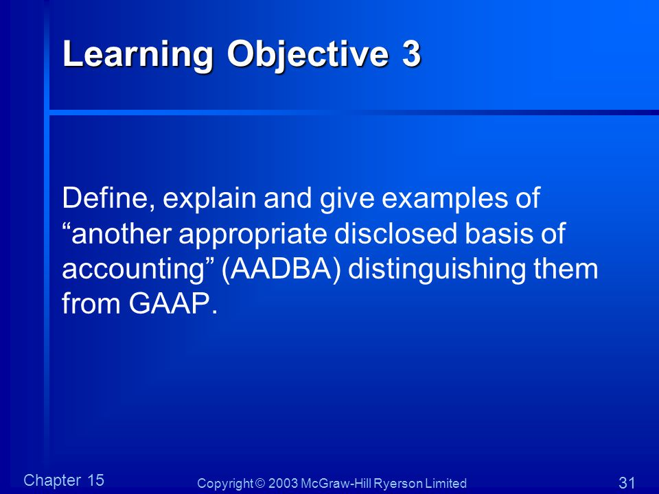 Copyright © 2003 McGraw-Hill Ryerson Limited Chapter 15 31 Learning Objective 3 Define, explain and give examples of another appropriate disclosed basis of accounting (AADBA) distinguishing them from GAAP.