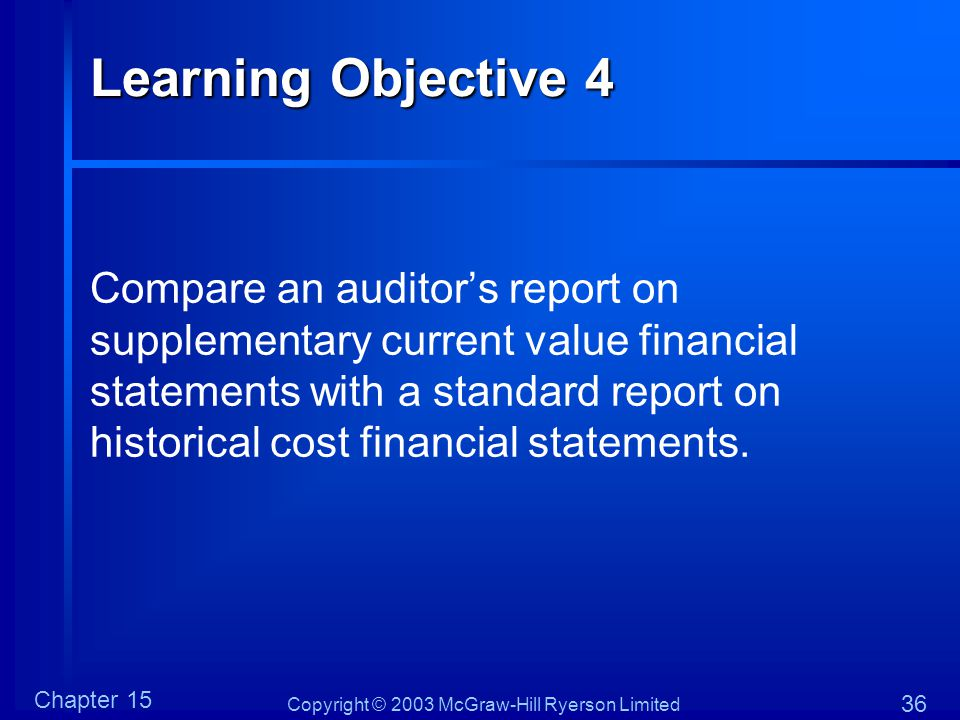 Copyright © 2003 McGraw-Hill Ryerson Limited Chapter 15 36 Learning Objective 4 Compare an auditor's report on supplementary current value financial s