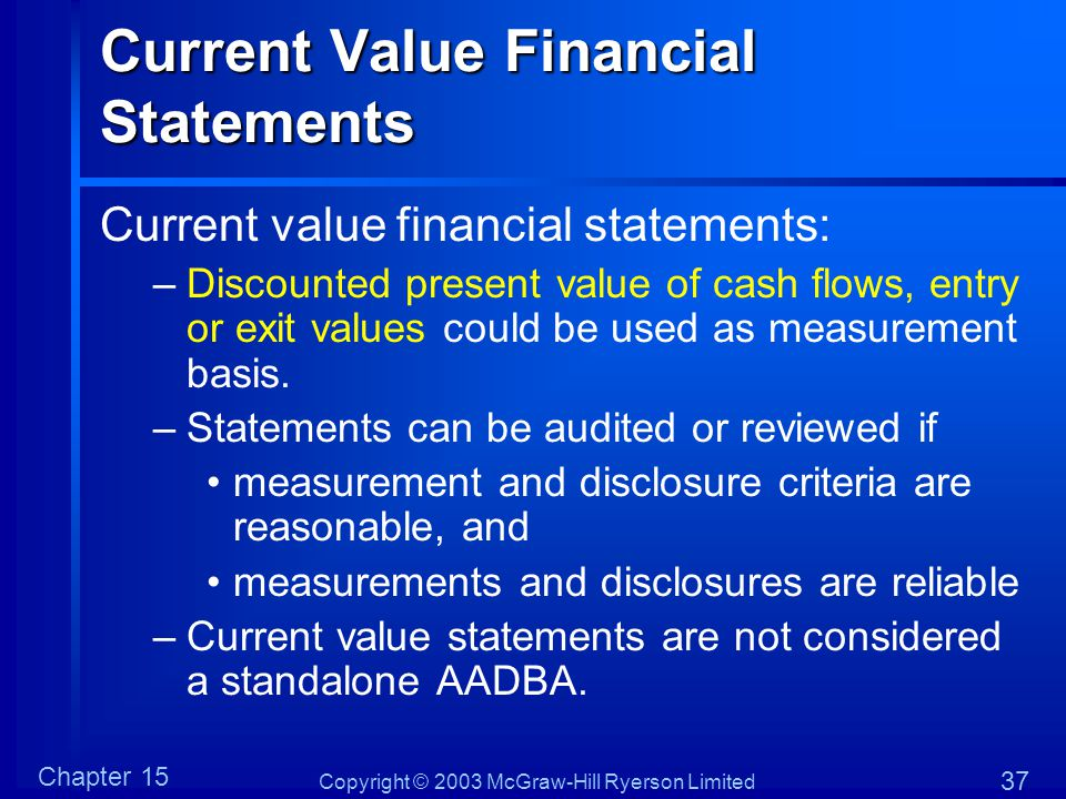 Copyright © 2003 McGraw-Hill Ryerson Limited Chapter 15 37 Current Value Financial Statements Current value financial statements: –Discounted present value of cash flows, entry or exit values could be used as measurement basis.