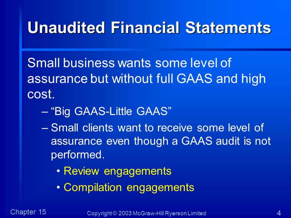 Copyright © 2003 McGraw-Hill Ryerson Limited Chapter 15 4 Unaudited Financial Statements Small business wants some level of assurance but without full GAAS and high cost.