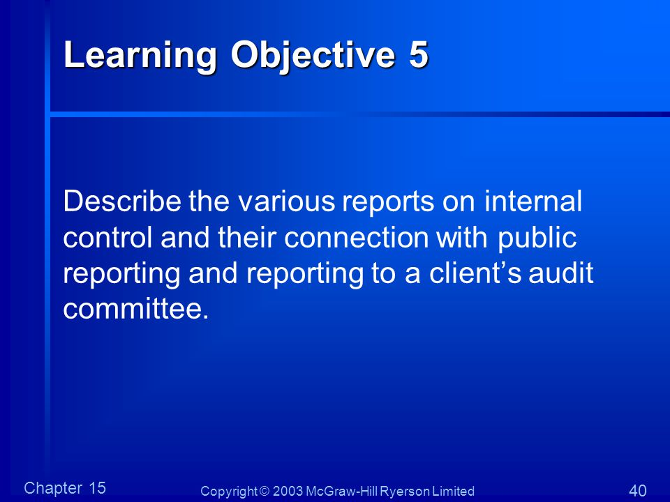 Copyright © 2003 McGraw-Hill Ryerson Limited Chapter 15 40 Learning Objective 5 Describe the various reports on internal control and their connection