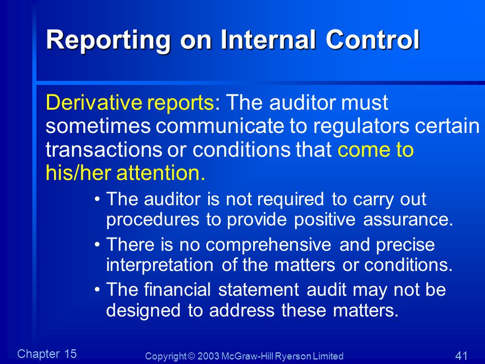 Copyright © 2003 McGraw-Hill Ryerson Limited Chapter 15 41 Reporting on Internal Control Derivative reports: The auditor must sometimes communicate to regulators certain transactions or conditions that come to his/her attention.